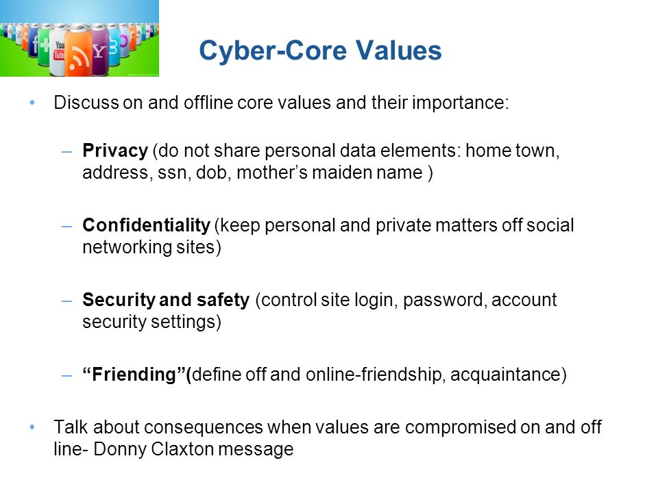 Cyber-Core Values Discuss on and offline core values and their importance: –Privacy (do not share personal data elements: home town, address, ssn, dob, mothers maiden name ) –Confidentiality (keep personal and private matters off social networking sites) –Security and safety (control site login, password, account security settings) –Friending(define off and online-friendship, acquaintance) Talk about consequences when values are compromised on and off line- Donny Claxton message