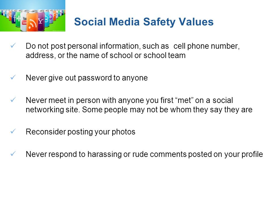 Social Media Safety Values Do not post personal information, such as cell phone number, address, or the name of school or school team Never give out password to anyone Never meet in person with anyone you first met on a social networking site.