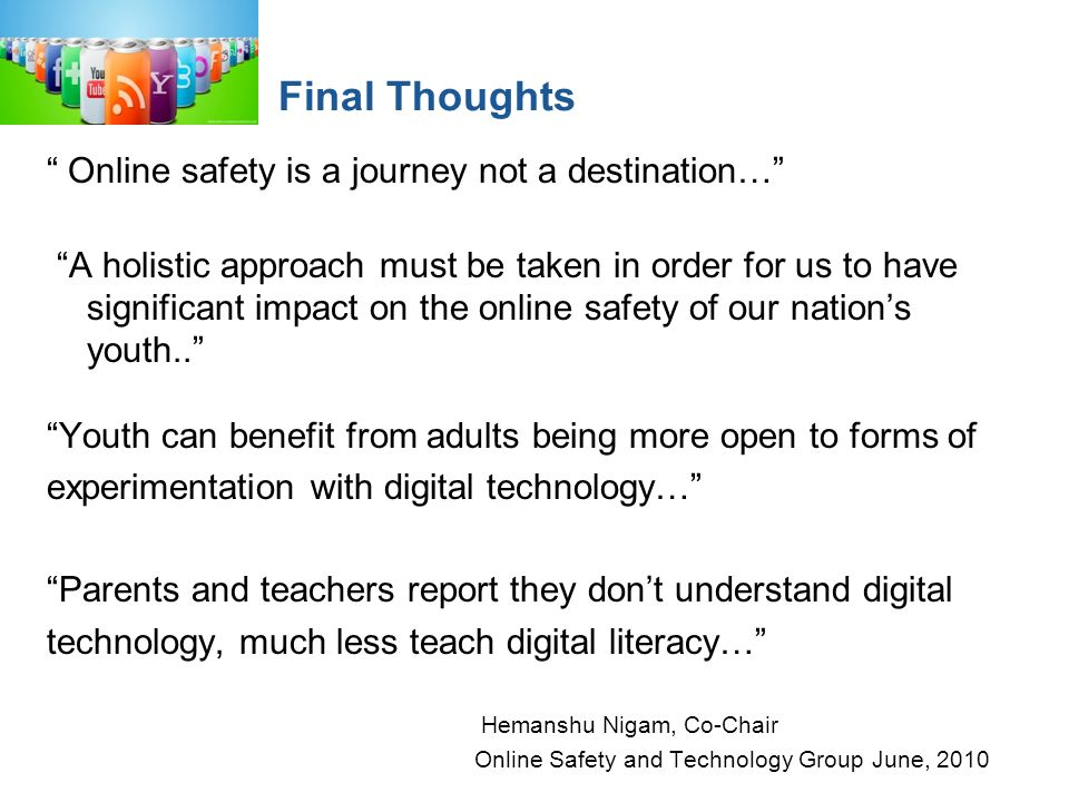 Final Thoughts Online safety is a journey not a destination… A holistic approach must be taken in order for us to have significant impact on the online safety of our nations youth..