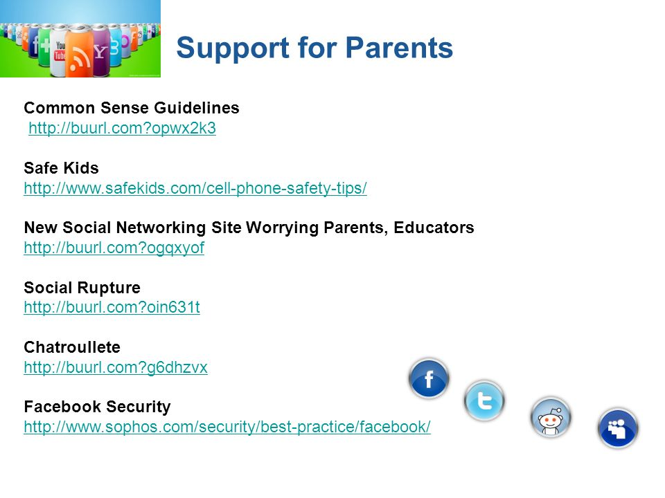 Support for Parents Common Sense Guidelines http://buurl.com opwx2k3 Safe Kids http://www.safekids.com/cell-phone-safety-tips/ New Social Networking Site Worrying Parents, Educators http://buurl.com ogqxyof Social Rupture http://buurl.com oin631t Chatroullete http://buurl.com g6dhzvx Facebook Security http://www.sophos.com/security/best-practice/facebook/