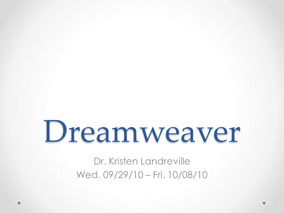Dreamweaver Dr. Kristen Landreville Wed. 09/29/10 – Fri. 10/08/10