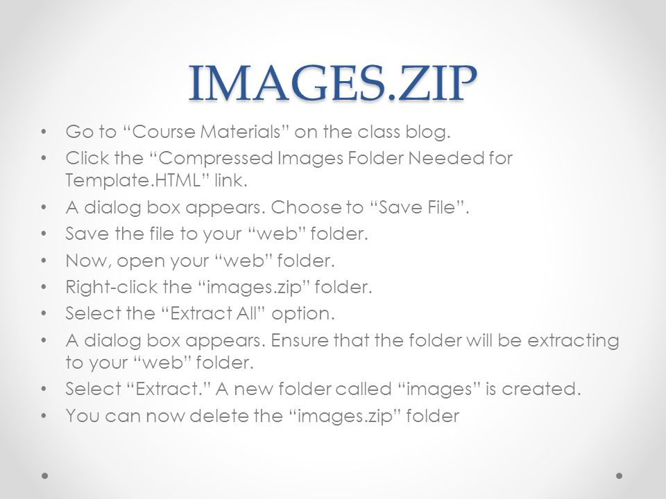 IMAGES.ZIP Go to Course Materials on the class blog. Click the Compressed Images Folder Needed for Template.HTML link. A dialog box appears. Choose to