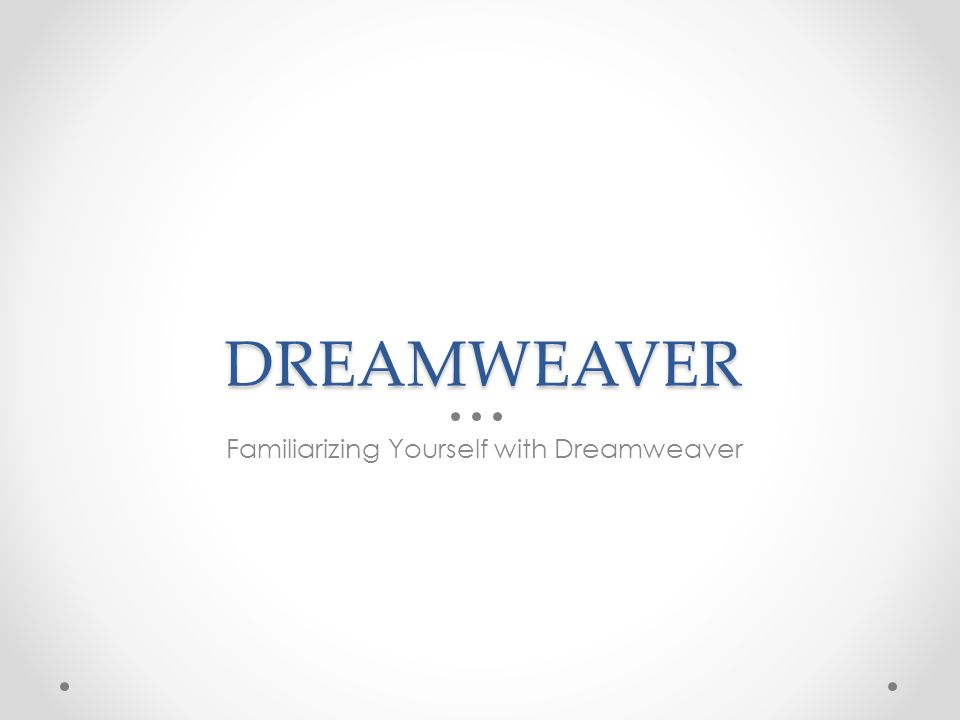 DREAMWEAVER Familiarizing Yourself with Dreamweaver
