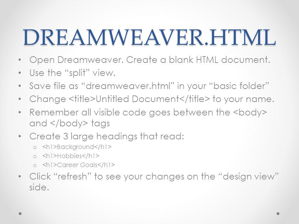 DREAMWEAVER.HTML Open Dreamweaver. Create a blank HTML document. Use the split view. Save file as dreamweaver.html in your basic folder Change Untitle