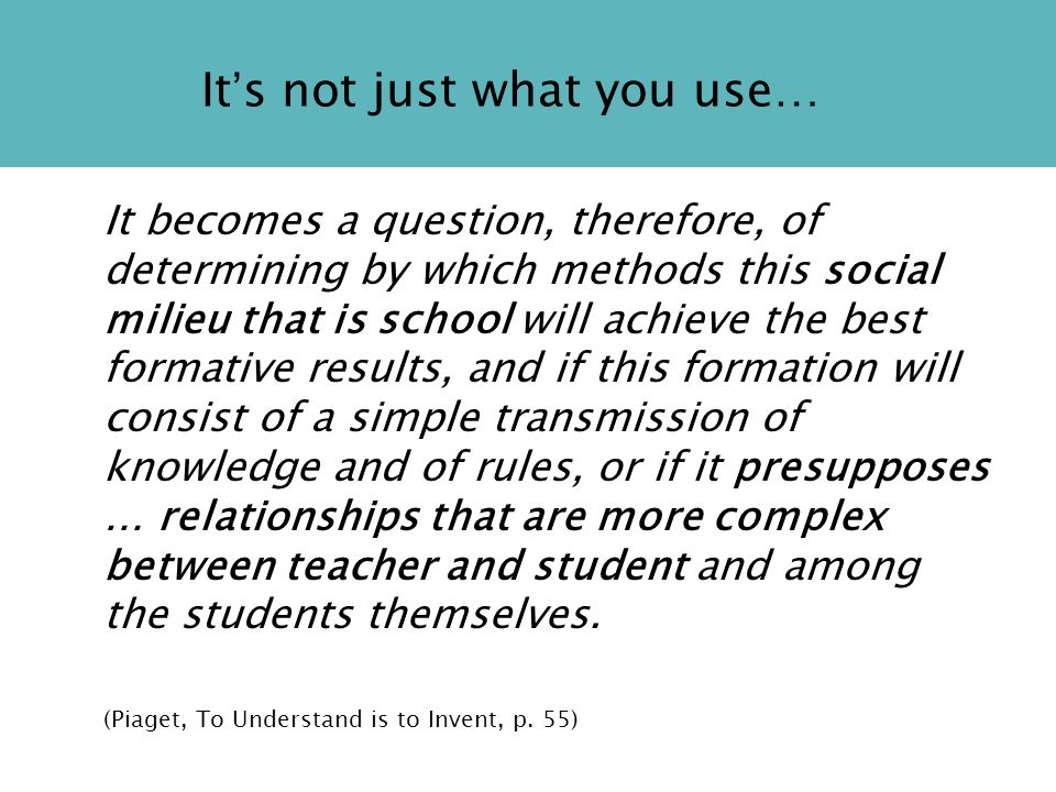 It s not just what you use… It becomes a question, therefore, of determining by which methods this social milieu that is school will achieve the best formative results, and if this formation will consist of a simple transmission of knowledge and of rules, or if it presupposes … relationships that are more complex between teacher and student and among the students themselves.