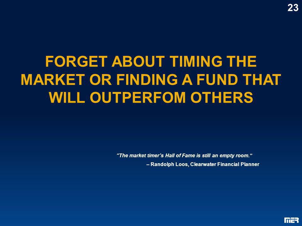FORGET ABOUT TIMING THE MARKET OR FINDING A FUND THAT WILL OUTPERFOM OTHERS 23 The market timers Hall of Fame is still an empty room. – Randolph Loos,