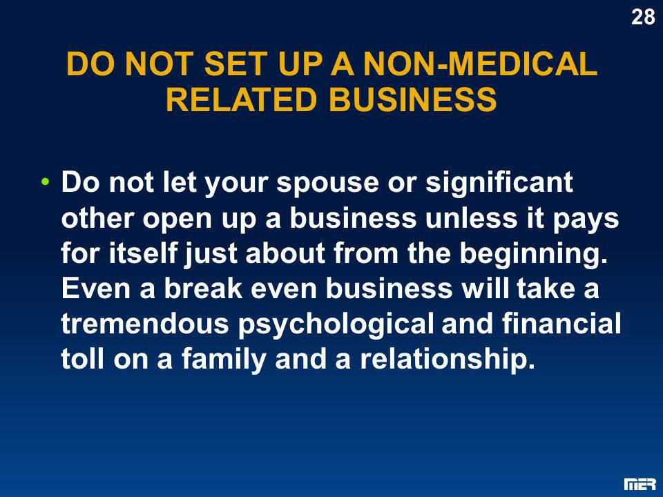 DO NOT SET UP A NON-MEDICAL RELATED BUSINESS Do not let your spouse or significant other open up a business unless it pays for itself just about from