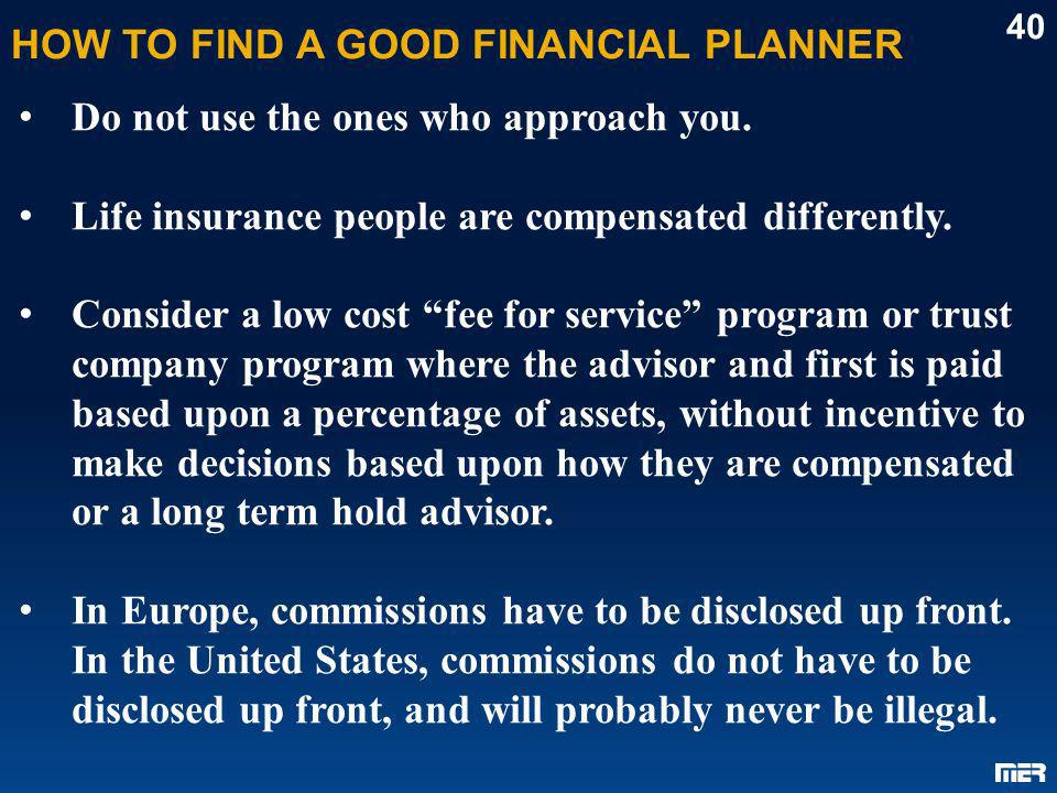 HOW TO FIND A GOOD FINANCIAL PLANNER 40 Do not use the ones who approach you. Life insurance people are compensated differently. Consider a low cost f