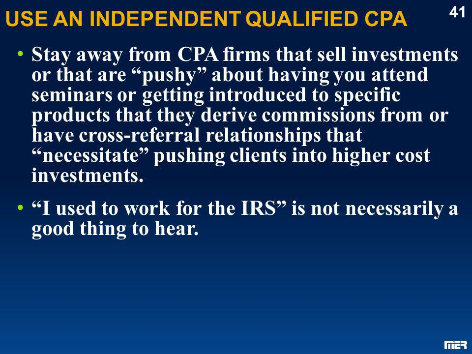 USE AN INDEPENDENT QUALIFIED CPA Stay away from CPA firms that sell investments or that are pushy about having you attend seminars or getting introduc