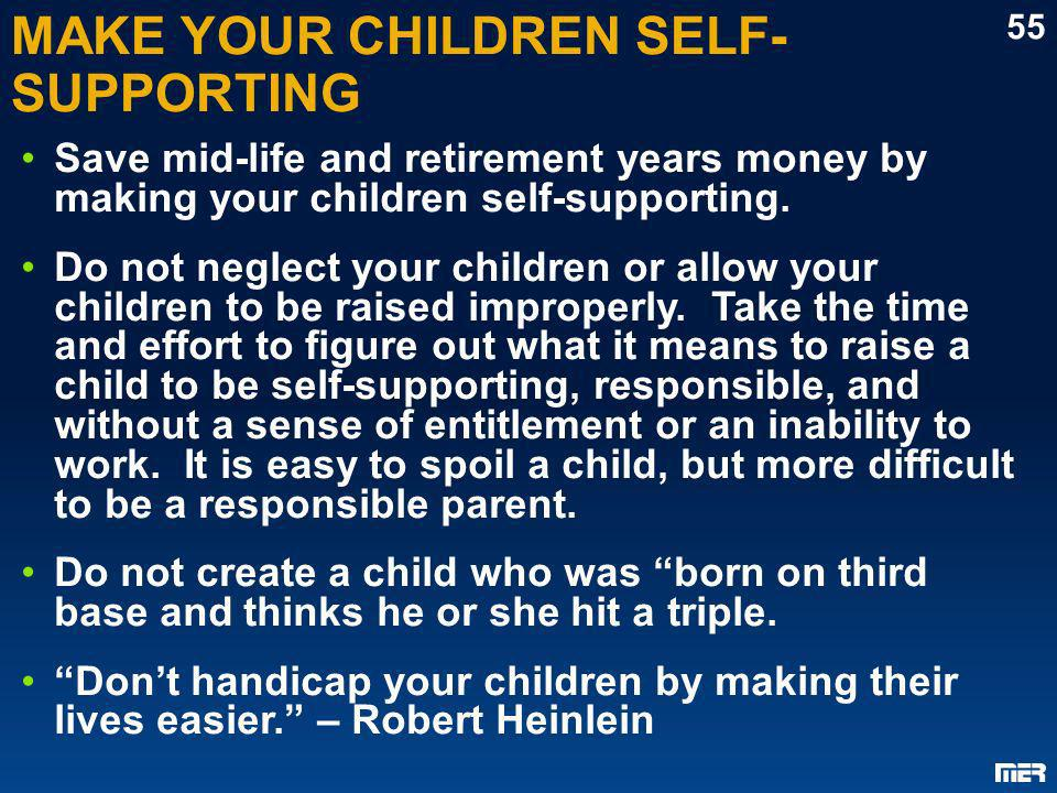 MAKE YOUR CHILDREN SELF- SUPPORTING Save mid-life and retirement years money by making your children self-supporting. Do not neglect your children or