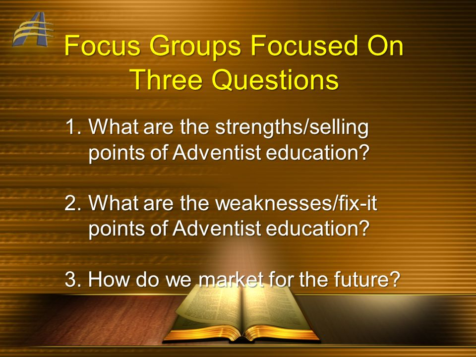 Focus Groups Focused On Three Questions 1.What are the strengths/selling points of Adventist education? 2.What are the weaknesses/fix-it points of Adv