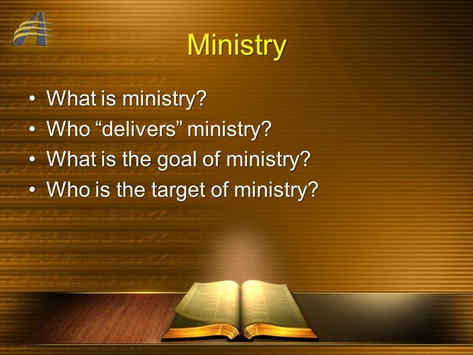 Ministry What is ministry?What is ministry? Who delivers ministry?Who delivers ministry? What is the goal of ministry?What is the goal of ministry? Wh