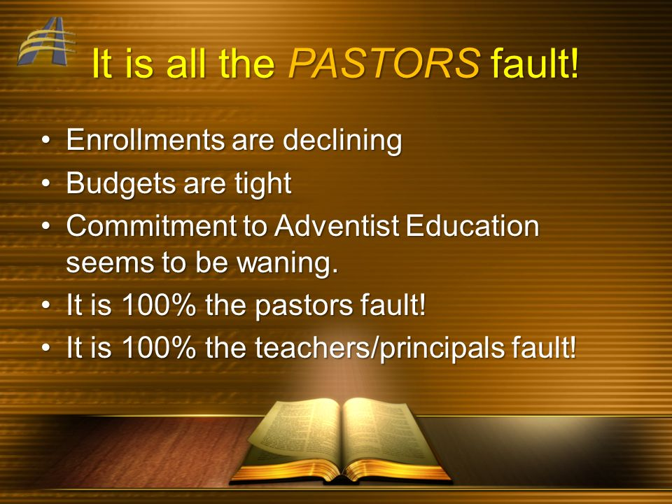 It is all the PASTORS fault! Enrollments are decliningEnrollments are declining Budgets are tightBudgets are tight Commitment to Adventist Education s