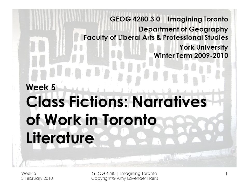 Week 5 3 February 2010 GEOG 4280 | Imagining Toronto Copyright © Amy Lavender Harris 1 Week 5 Class Fictions: Narratives of Work in Toronto Literature GEOG 4280 3.0 | Imagining Toronto Department of Geography Faculty of Liberal Arts & Professional Studies York University Winter Term 2009-2010