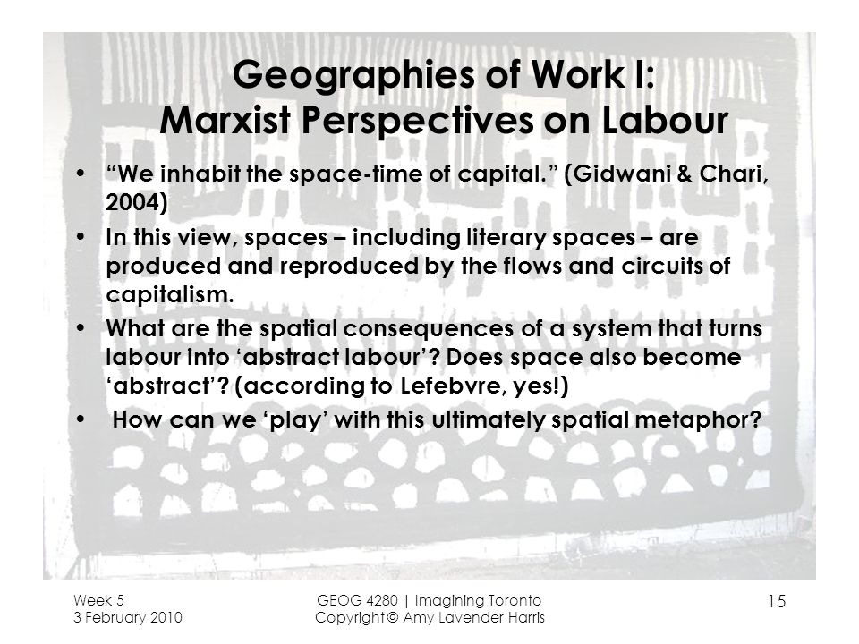 Week 5 3 February 2010 GEOG 4280 | Imagining Toronto Copyright © Amy Lavender Harris 15 Geographies of Work I: Marxist Perspectives on Labour We inhabit the space-time of capital.