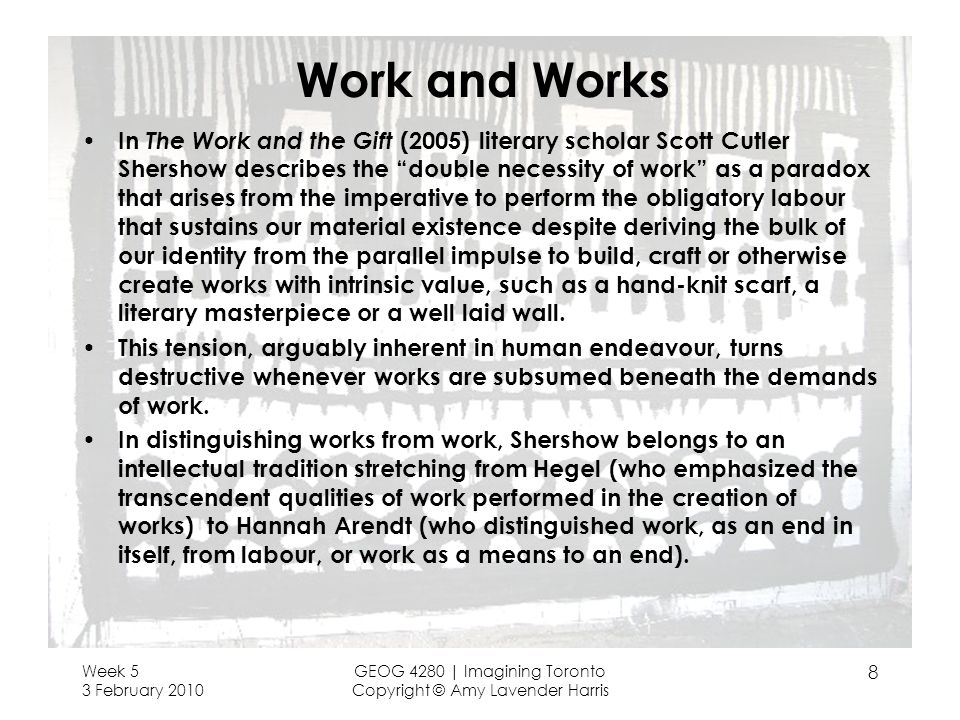 Work and Works In The Work and the Gift (2005) literary scholar Scott Cutler Shershow describes the double necessity of work as a paradox that arises from the imperative to perform the obligatory labour that sustains our material existence despite deriving the bulk of our identity from the parallel impulse to build, craft or otherwise create works with intrinsic value, such as a hand-knit scarf, a literary masterpiece or a well laid wall.
