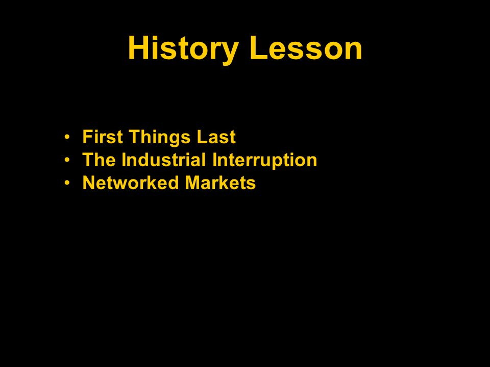 History Lesson First Things Last The Industrial Interruption Networked Markets