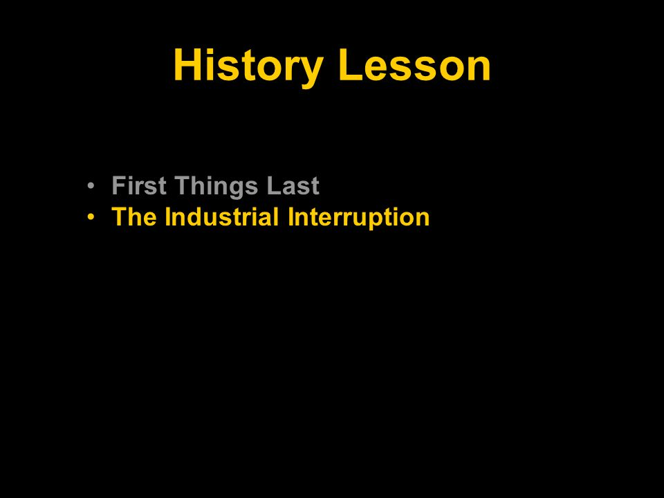 History Lesson First Things Last The Industrial Interruption