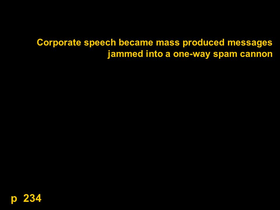 Corporate speech became mass produced messages jammed into a one-way spam cannon p 234
