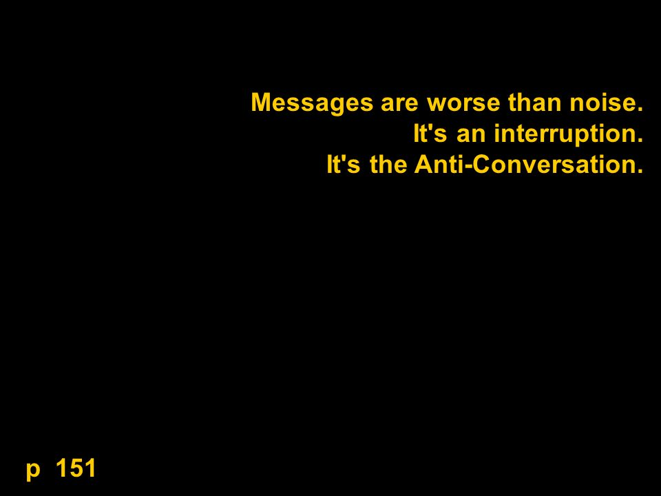 Messages are worse than noise. It s an interruption. It s the Anti-Conversation. p 151