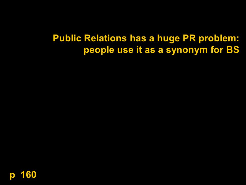 Public Relations has a huge PR problem: people use it as a synonym for BS p 160