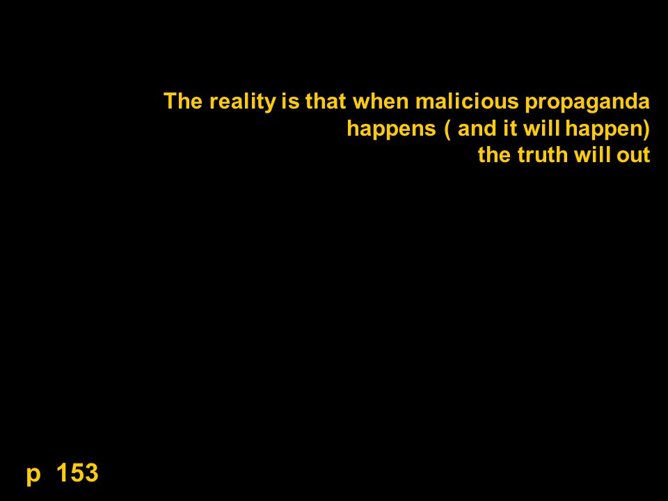 The reality is that when malicious propaganda happens ( and it will happen) the truth will out p 153