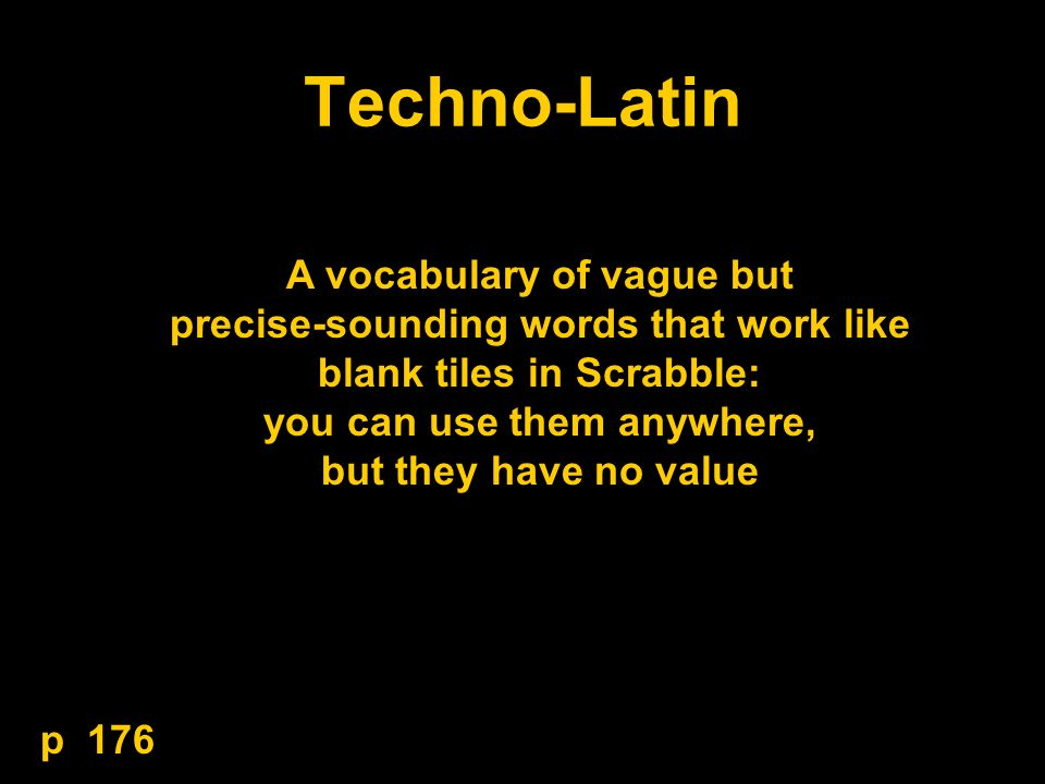 Techno-Latin A vocabulary of vague but precise-sounding words that work like blank tiles in Scrabble: you can use them anywhere, but they have no value p 176
