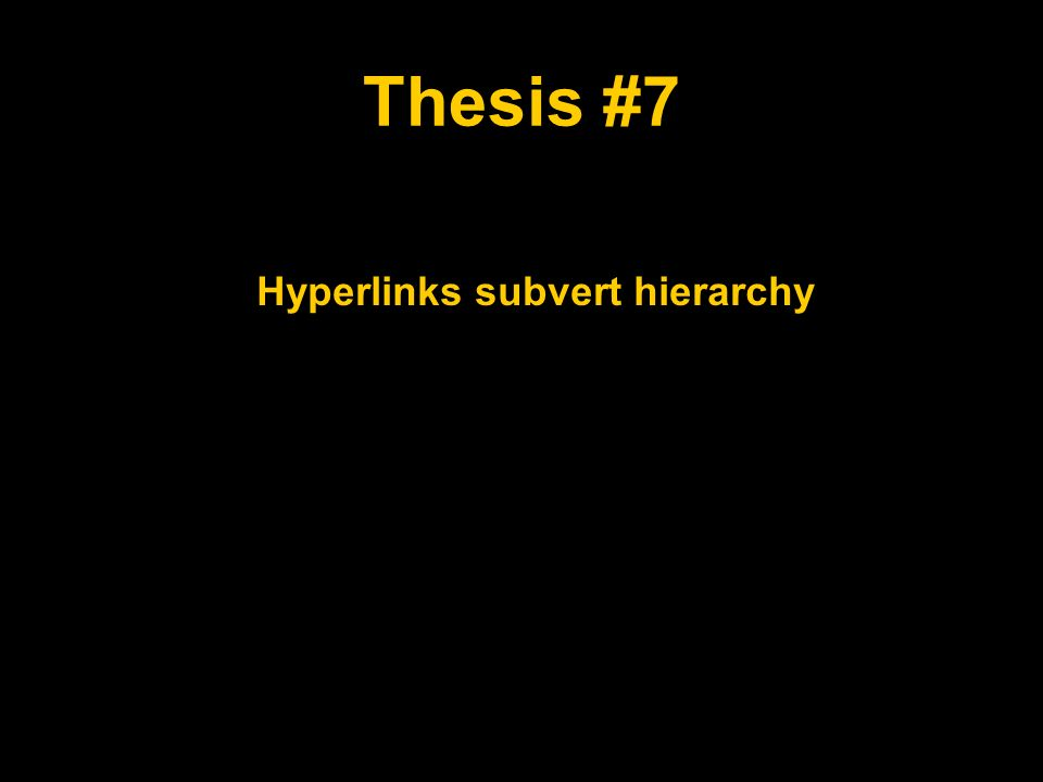 Thesis #7 Hyperlinks subvert hierarchy