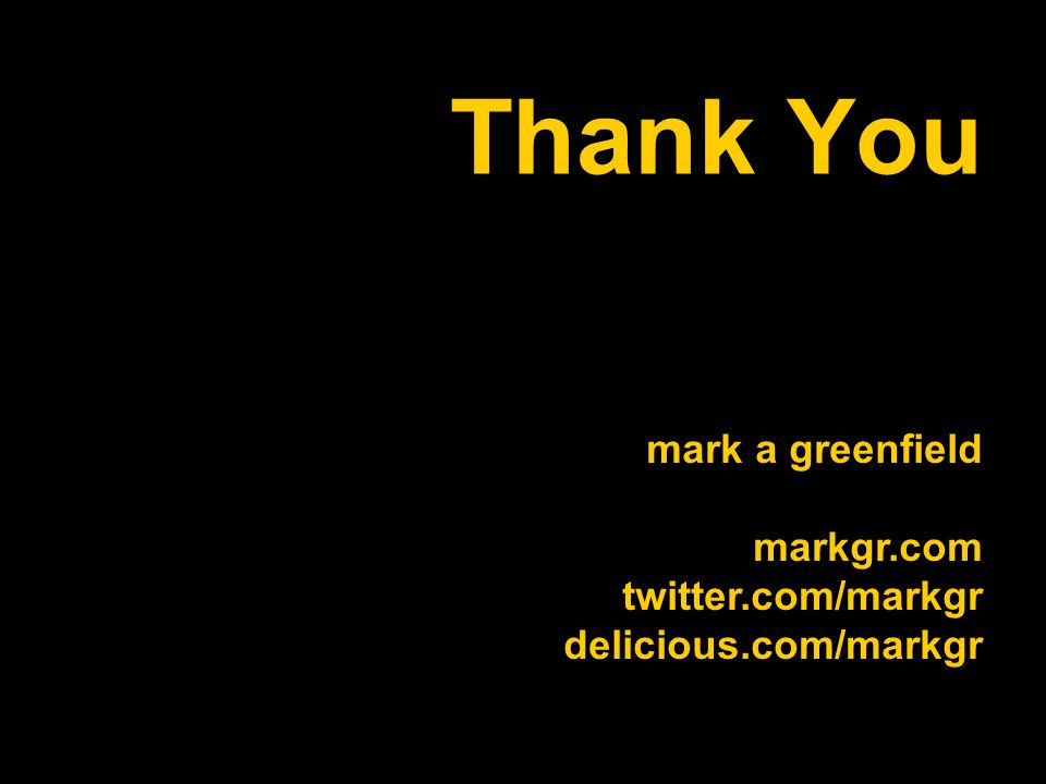 Thank You mark a greenfield markgr.com twitter.com/markgr delicious.com/markgr