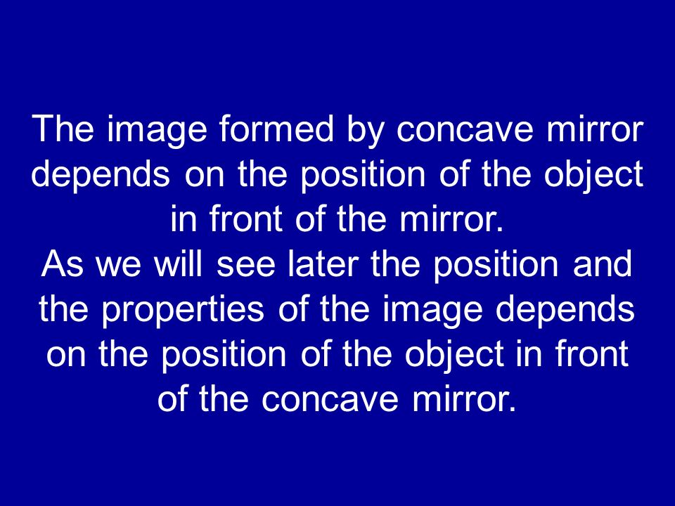 The image formed by concave mirror depends on the position of the object in front of the mirror. As we will see later the position and the properties