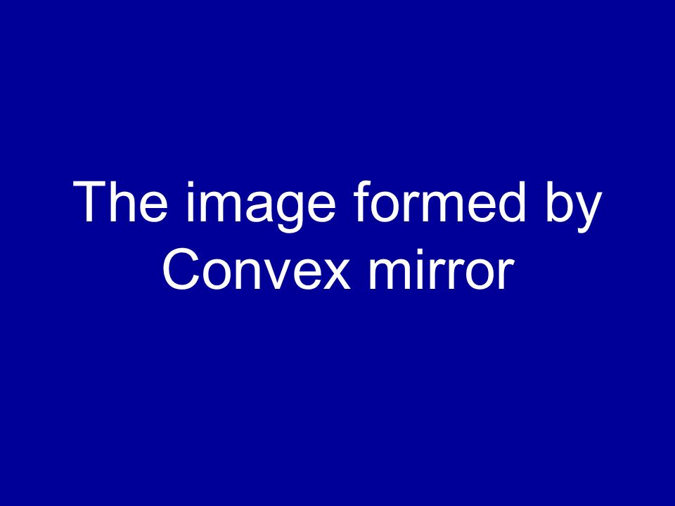 The image formed by Convex mirror