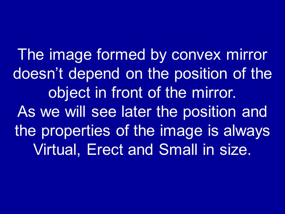 The image formed by convex mirror doesnt depend on the position of the object in front of the mirror. As we will see later the position and the proper