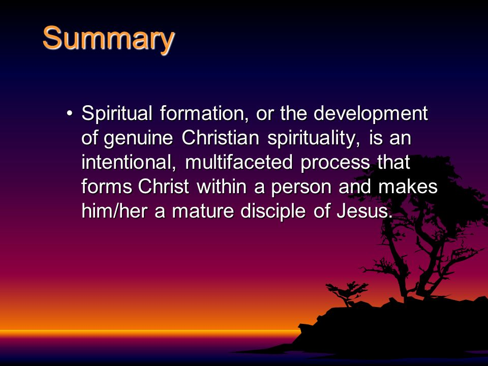 Summary Spiritual formation, or the development of genuine Christian spirituality, is an intentional, multifaceted process that forms Christ within a