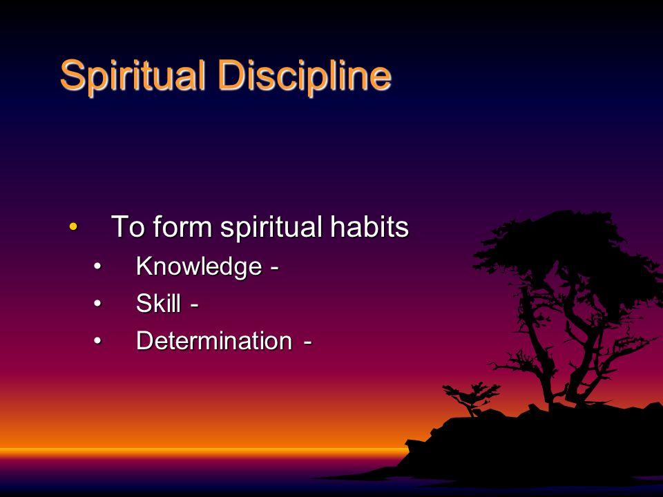 Spiritual Discipline To form spiritual habitsTo form spiritual habits Knowledge -Knowledge - Skill -Skill - Determination -Determination -