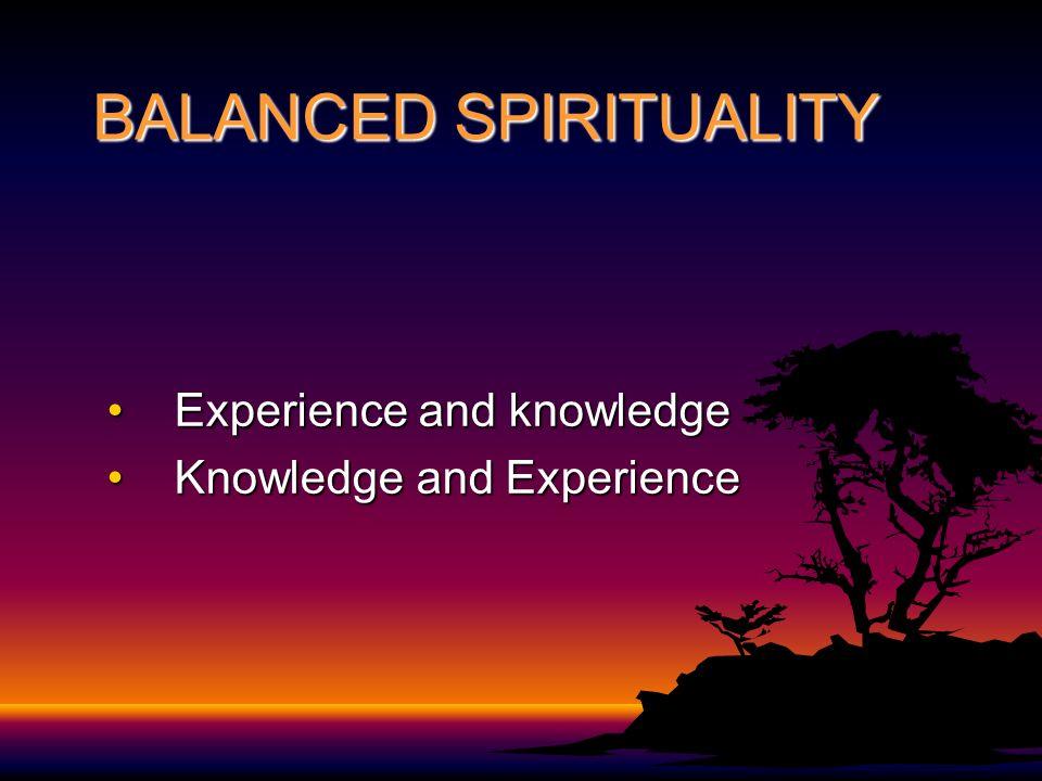 BALANCED SPIRITUALITY Experience and knowledgeExperience and knowledge Knowledge and ExperienceKnowledge and Experience