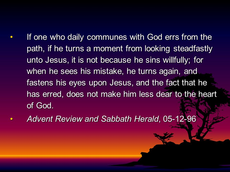 If one who daily communes with God errs from the path, if he turns a moment from looking steadfastly unto Jesus, it is not because he sins willfully;