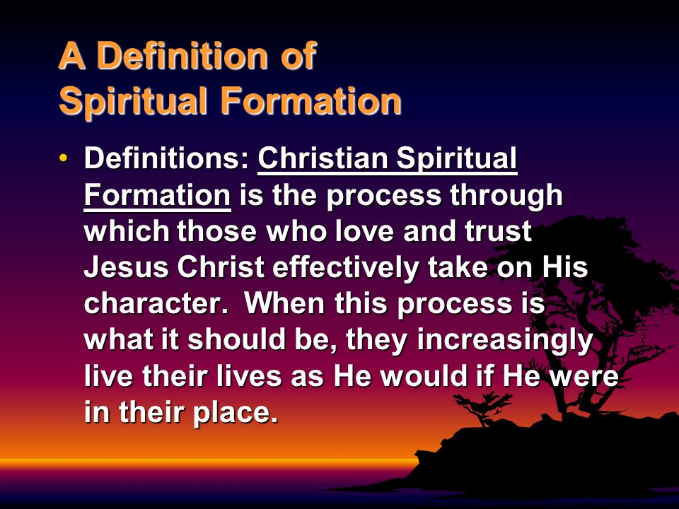 A Definition of Spiritual Formation Definitions: Christian Spiritual Formation is the process through which those who love and trust Jesus Christ effe