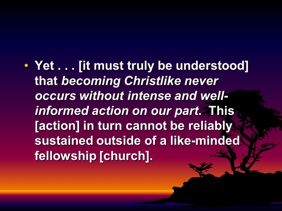 Yet... [it must truly be understood] that becoming Christlike never occurs without intense and well- informed action on our part. This [action] in tur