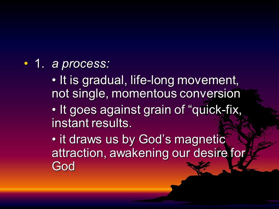 1.a process:1.a process: It is gradual, life-long movement, not single, momentous conversion It is gradual, life-long movement, not single, momentous