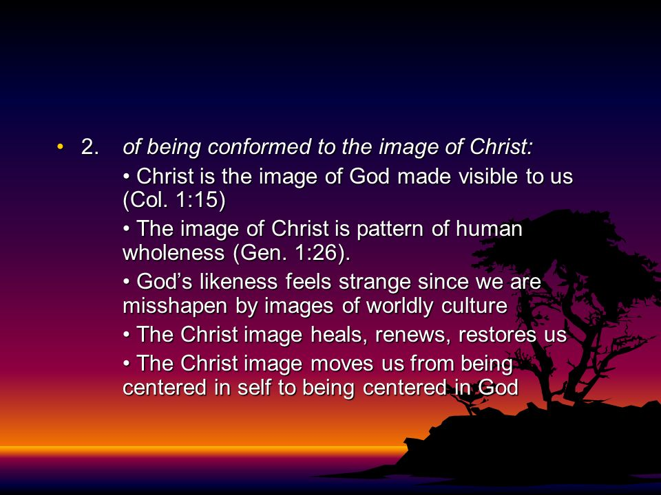 2.of being conformed to the image of Christ:2.of being conformed to the image of Christ: Christ is the image of God made visible to us (Col. 1:15) Chr