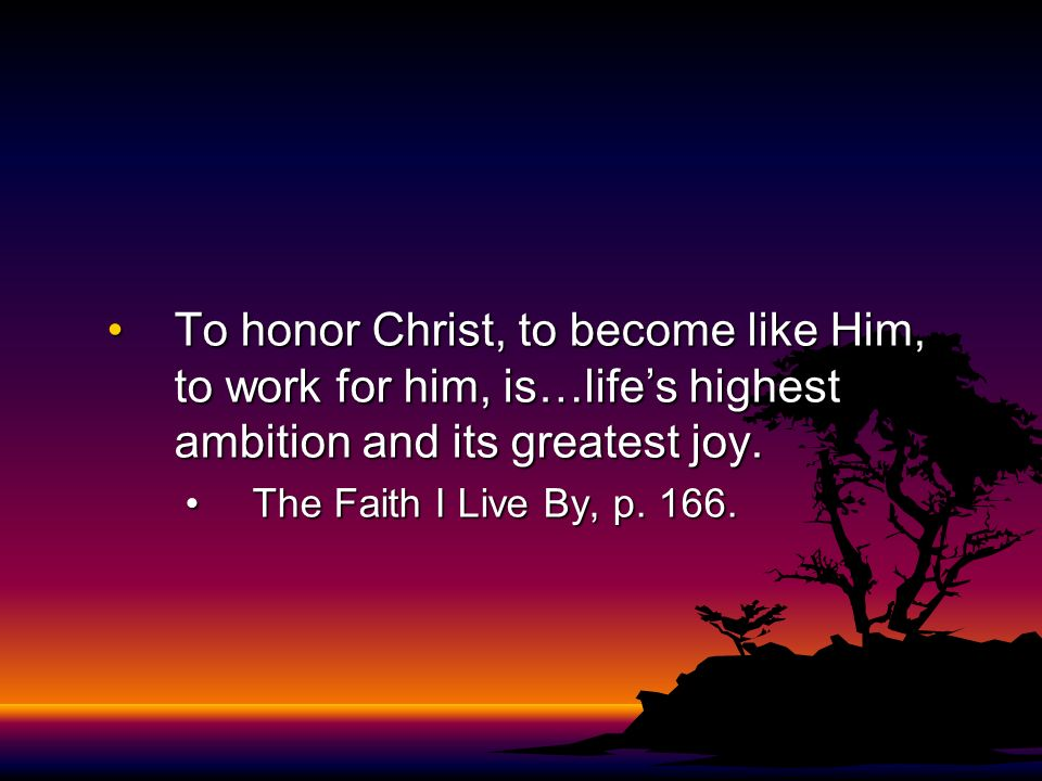 To honor Christ, to become like Him, to work for him, is…lifes highest ambition and its greatest joy.To honor Christ, to become like Him, to work for