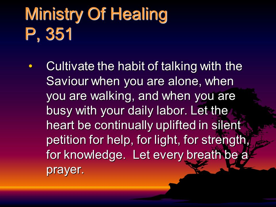 Ministry Of Healing P, 351 Cultivate the habit of talking with the Saviour when you are alone, when you are walking, and when you are busy with your d