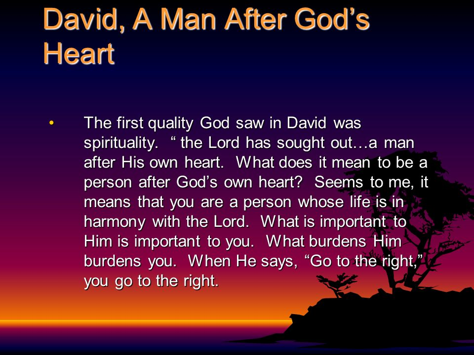 David, A Man After Gods Heart The first quality God saw in David was spirituality. the Lord has sought out…a man after His own heart. What does it mea