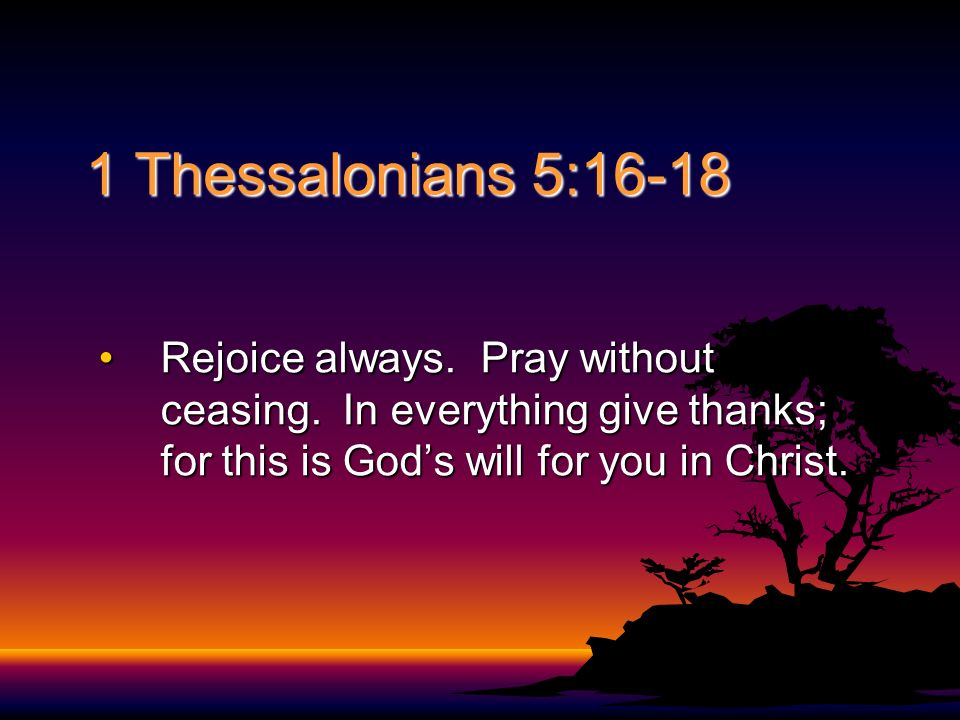 1 Thessalonians 5:16-18 Rejoice always. Pray without ceasing. In everything give thanks; for this is Gods will for you in Christ.Rejoice always. Pray