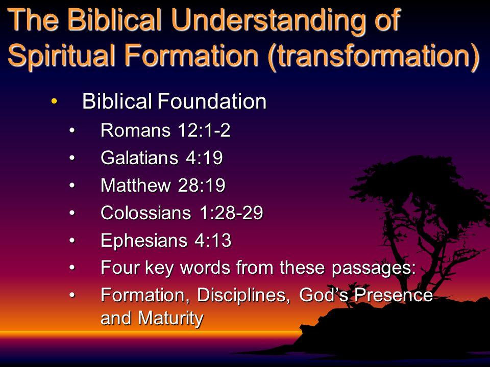 The Biblical Understanding of Spiritual Formation (transformation) Biblical FoundationBiblical Foundation Romans 12:1-2Romans 12:1-2 Galatians 4:19Gal