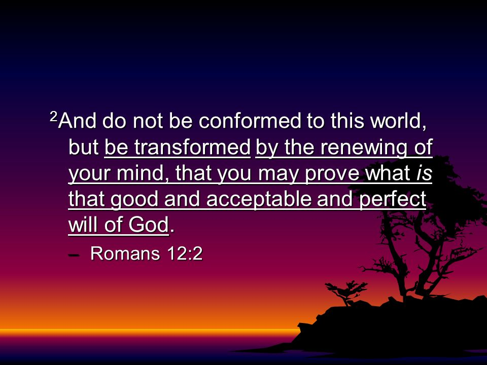 2 And do not be conformed to this world, but be transformed by the renewing of your mind, that you may prove what is that good and acceptable and perf