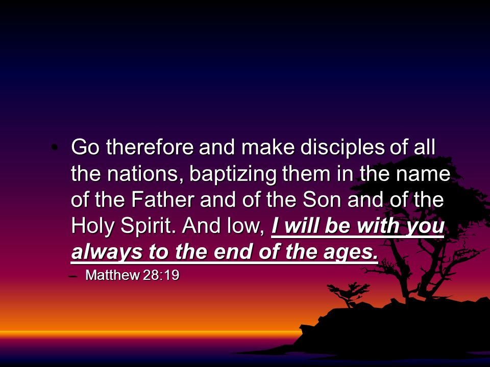 Go therefore and make disciples of all the nations, baptizing them in the name of the Father and of the Son and of the Holy Spirit. And low, I will be
