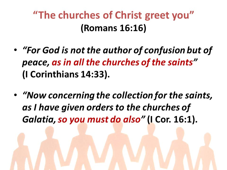 The churches of Christ greet you (Romans 16:16) For God is not the author of confusion but of peace, as in all the churches of the saints (I Corinthians 14:33).