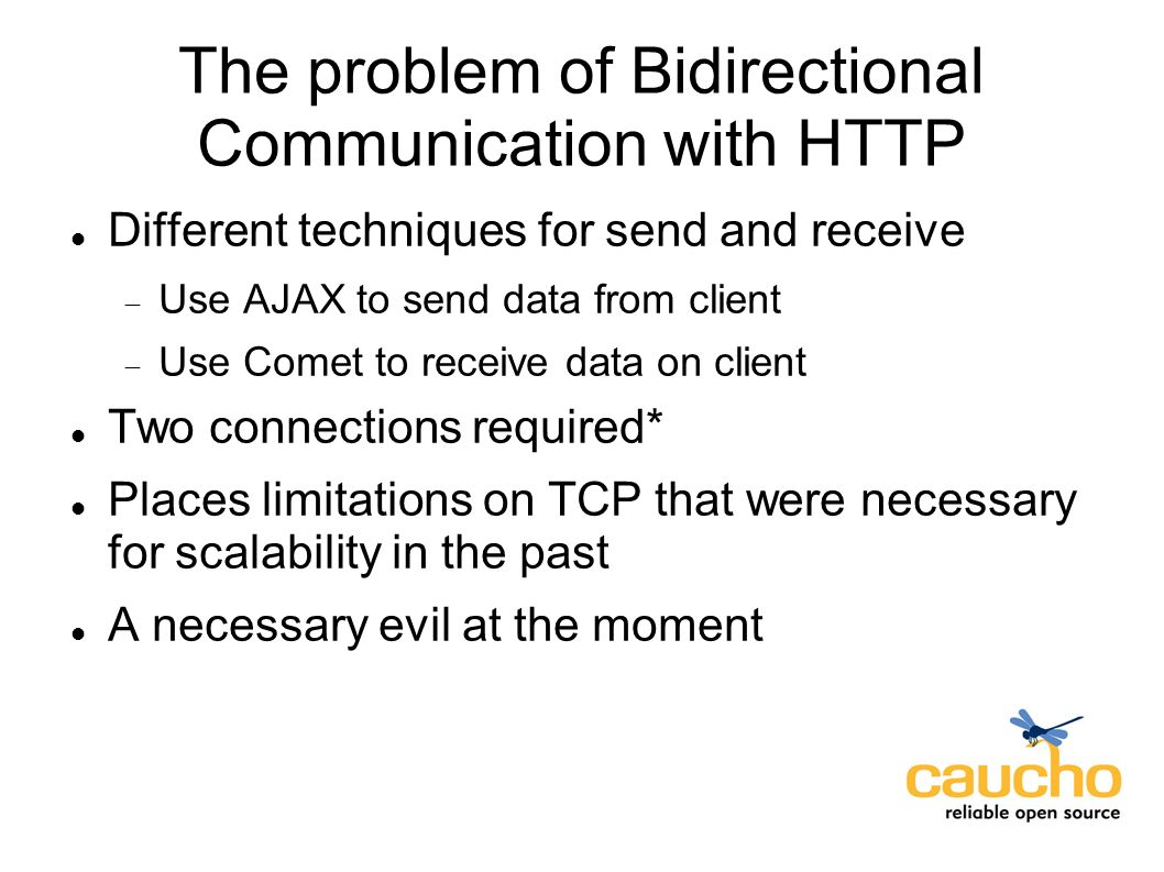 The problem of Bidirectional Communication with HTTP Different techniques for send and receive Use AJAX to send data from client Use Comet to receive data on client Two connections required* Places limitations on TCP that were necessary for scalability in the past A necessary evil at the moment
