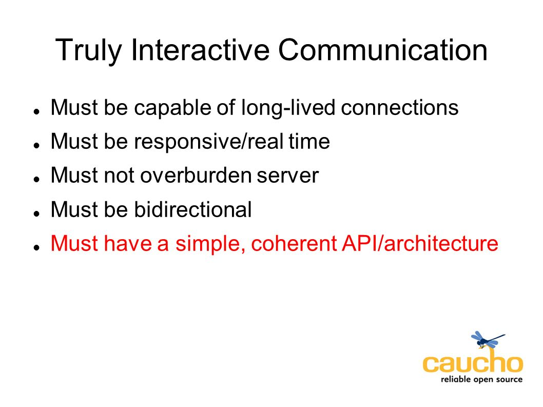 Truly Interactive Communication Must be capable of long-lived connections Must be responsive/real time Must not overburden server Must be bidirectional Must have a simple, coherent API/architecture